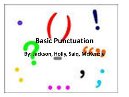 Basic Punctuation By: Jackson, Holly, Saiq, McKenzie.