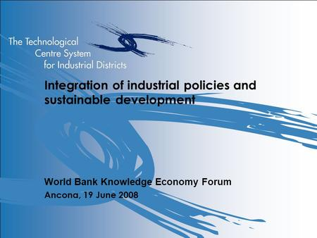 Integration of industrial policies and sustainable development World Bank Knowledge Economy Forum Ancona, 19 June 2008.
