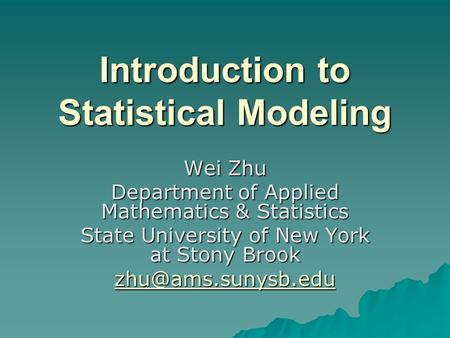 Introduction to Statistical Modeling Wei Zhu Department of Applied Mathematics & Statistics State University of New York at Stony Brook