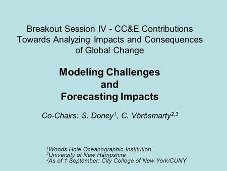 Breakout Session IV - CC&E Contributions Towards Analyzing Impacts and Consequences of Global Change Modeling Challenges and Forecasting Impacts Co-Chairs: