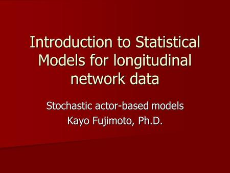 Introduction to Statistical Models for longitudinal network data Stochastic actor-based models Kayo Fujimoto, Ph.D.