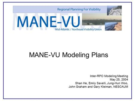 1 MANE-VU Modeling Plans Inter-RPO Modeling Meeting May 25, 2004 Shan He, Emily Savelli, Jung-Hun Woo, John Graham and Gary Kleiman, NESCAUM.