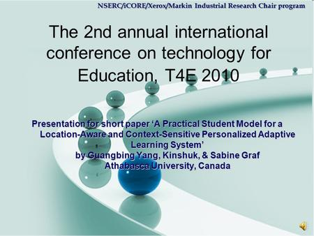 NSERC/iCORE/Xerox/Markin Industrial Research Chair program The 2nd annual international conference on technology for Education, T4E 2010 Presentation.