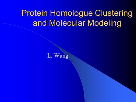 Protein Homologue Clustering and Molecular Modeling L. Wang.