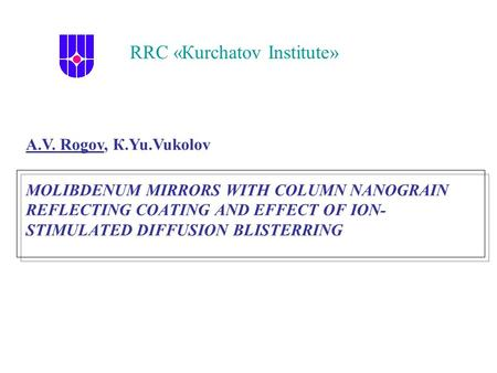 MOLIBDENUM MIRRORS WITH COLUMN NANOGRAIN REFLECTING COATING AND EFFECT OF ION- STIMULATED DIFFUSION BLISTERRING RRC «Кurchatov Institute» А.V. Rogov, К.Yu.Vukolov.