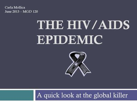 THE HIV/AIDS EPIDEMIC A quick look at the global killer Carla Mollica June 2013 – MGD 120.