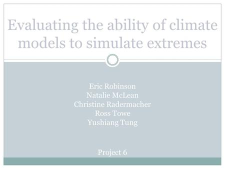Evaluating the ability of climate models to simulate extremes Eric Robinson Natalie McLean Christine Radermacher Ross Towe Yushiang Tung Project 6.
