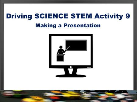 Driving SCIENCE STEM Activity 9 Making a Presentation.