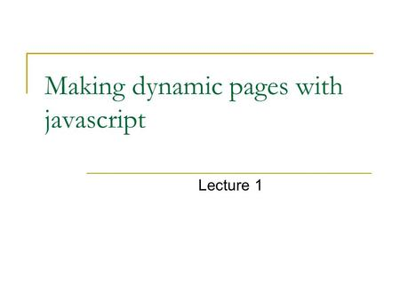 Making dynamic pages with javascript Lecture 1. Java script java versus javascript Javascript is a scripting language that will allow you to add real.