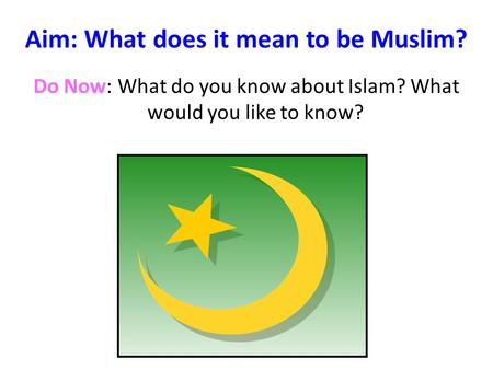 Aim: What does it mean to be Muslim? Do Now: What do you know about Islam? What would you like to know?