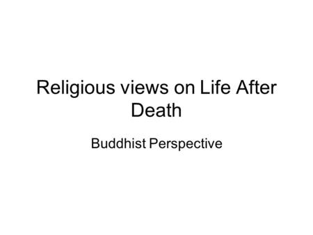 Religious views on Life After Death Buddhist Perspective.