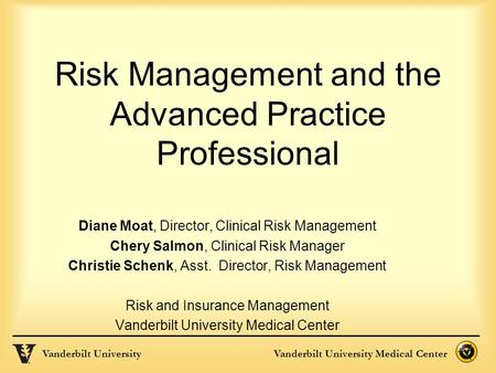 Vanderbilt UniversityVanderbilt University Medical Center Risk Management and the Advanced Practice Professional Diane Moat, Director, Clinical Risk Management.