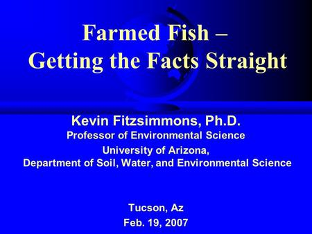 Farmed Fish – Getting the Facts Straight Kevin Fitzsimmons, Ph.D. Professor of Environmental Science University of Arizona, Department of Soil, Water,
