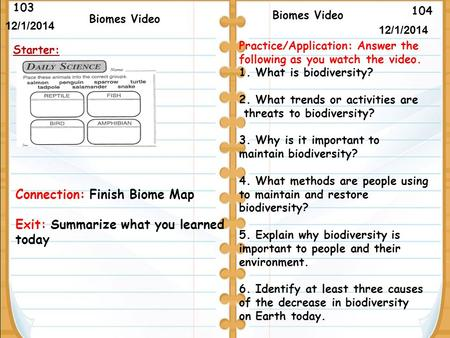 104 Biomes Video 103 12/1/2014 Starter: Biomes Video Connection: Finish Biome Map Exit: Summarize what you learned today 12/1/2014 Practice/Application: