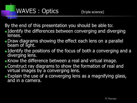 M Manser WAVES : Optics (t riple science) By the end of this presentation you should be able to: Identify the differences between converging and diverging.