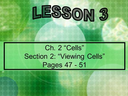 "Ch. 2 ""Cells"" Section 2: ""Viewing Cells"" Pages 47 - 51."