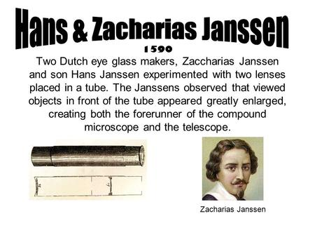 1590 Two Dutch eye glass makers, Zaccharias Janssen and son Hans Janssen experimented with two lenses placed in a tube. The Janssens observed that viewed.
