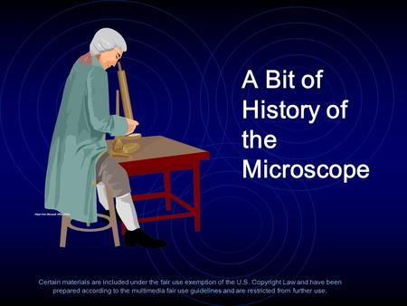 A Bit of History of the Microscope Certain materials are included under the fair use exemption of the U.S. Copyright Law and have been prepared according.