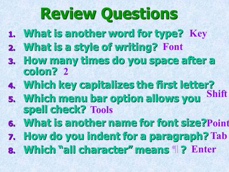 Review Questions 1. What is another word for type? 2. What is a style of writing? 3. How many times do you space after a colon? 4. Which key capitalizes.