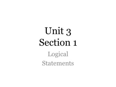 "Unit 3 Section 1 Logical Statements. Conditional Statements Suppose p and q are statements. Put them together in the form ""____________"". We call this."