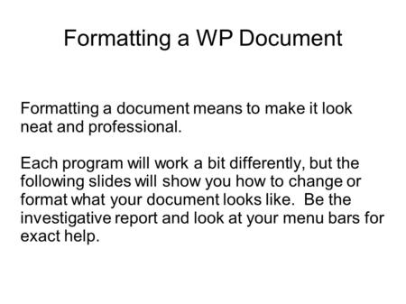 Formatting a WP Document Formatting a document means to make it look neat and professional. Each program will work a bit differently, but the following.