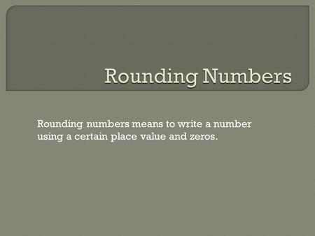 Rounding numbers means to write a number using a certain place value and zeros.