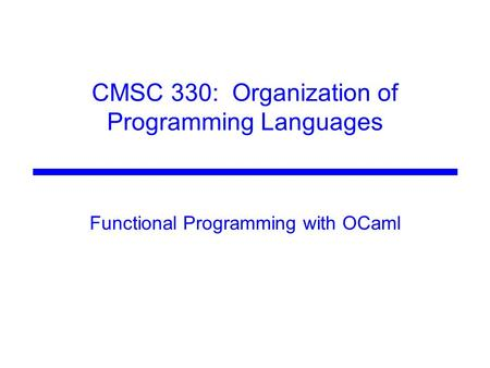 CMSC 330: Organization of Programming Languages Functional Programming with OCaml.