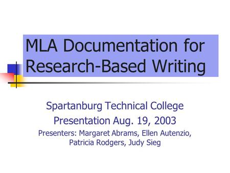MLA Documentation for Research-Based Writing Spartanburg Technical College Presentation Aug. 19, 2003 Presenters: Margaret Abrams, Ellen Autenzio, Patricia.