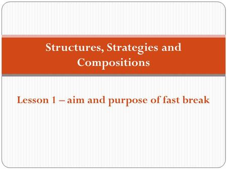 Structures, Strategies and Compositions Lesson 1 – aim and purpose of fast break.