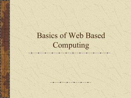 Basics of Web Based Computing. The Architecture The user's system A Web Server What's inside? Server software Apache or other Resources to be accessible.