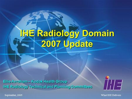 September, 2005What IHE Delivers IHE Radiology Domain 2007 Update Ellie Avraham – Kodak Health Group IHE Radiology Technical and Planning Committees.