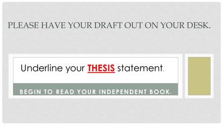 BEGIN TO READ YOUR INDEPENDENT BOOK ! PLEASE HAVE YOUR DRAFT OUT ON YOUR DESK. Underline your THESIS statement.