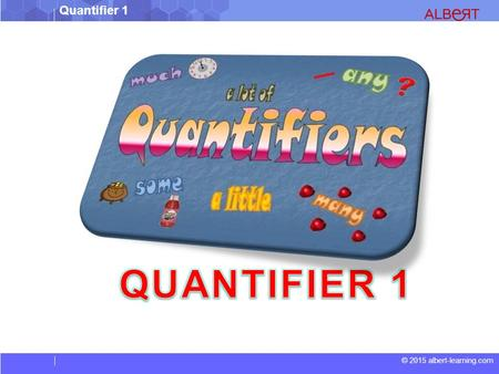 Quantifier 1 © 2015 albert-learning.com. Quantifier 1 © 2015 albert-learning.com What are Quantifiers?  Quantifiers are words that precede and modify.