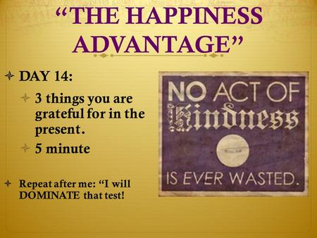 """THE HAPPINESS ADVANTAGE""  DAY 14:  3 things you are grateful for in the present.  5 minute  Repeat after me: ""I will DOMINATE that test!"