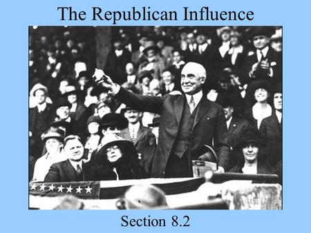 The Republican Influence Section 8.2. Today's Agenda Presentations (Day 10) 8.2 Slide Show Homework Read 8.2 over the next few days Quiz Friday on Section.