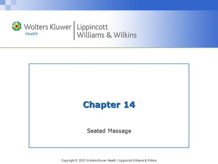 Copyright © 2013 Wolters Kluwer Health | Lippincott Williams & Wilkins Chapter 14 Seated Massage.