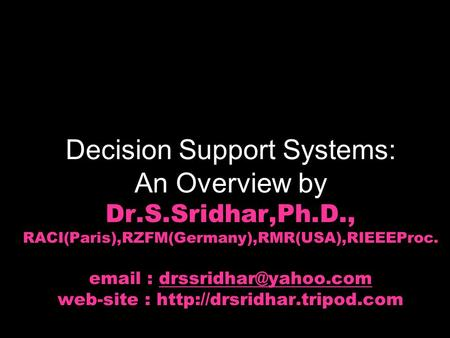 Decision Support Systems: An Overview by Dr.S.Sridhar,Ph.D., RACI(Paris),RZFM(Germany),RMR(USA),RIEEEProc.   web-site :