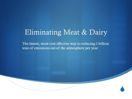  Eliminating Meat & Dairy The fastest, most cost effective way to reducing 1 billion tons of emissions out of the atmosphere per year.