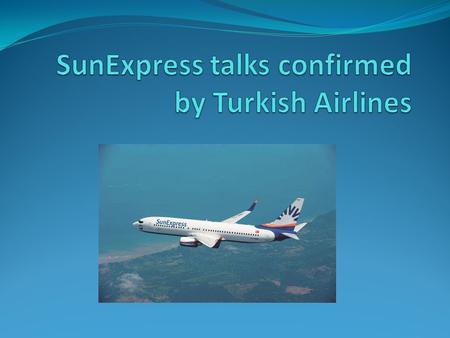 SOURCE  sunexpress-talks-confirmed-by-turkish- airlines.aspx?pageID=238&nID=68998&NewsCatID=3 45.