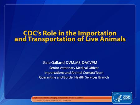 CDC's Role in the Importation and Transportation of Live Animals Gale Galland, DVM, MS, DACVPM Senior Veterinary Medical Officer Importations and Animal.