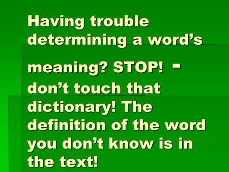Having trouble determining a word's meaning? STOP! - don't touch that dictionary! The definition of the word you don't know is in the text!