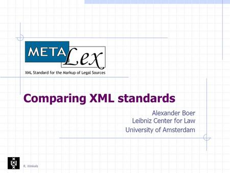 R. Winkels Comparing XML standards Alexander Boer Leibniz Center for Law University of Amsterdam.