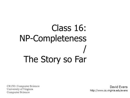David Evans  Class 16: NP-Completeness / The Story so Far CS150: Computer Science University of Virginia Computer Science.