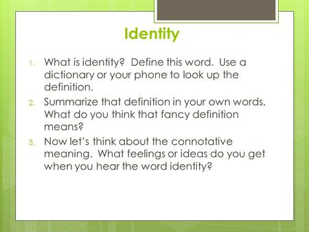 Identity 1. What is identity? Define this word. Use a dictionary or your phone to look up the definition. 2. Summarize that definition in your own words.