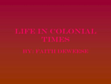 Life in colonial times By: Faith Deweese. Who I am I am comparing my daily life to the life of a colonial child who's father is a tobacco farmer.