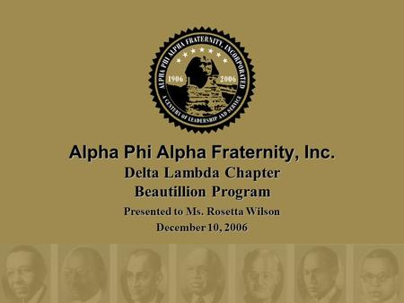Alpha Phi Alpha Fraternity, Inc. Delta Lambda Chapter Beautillion Program Presented to Ms. Rosetta Wilson December 10, 2006.