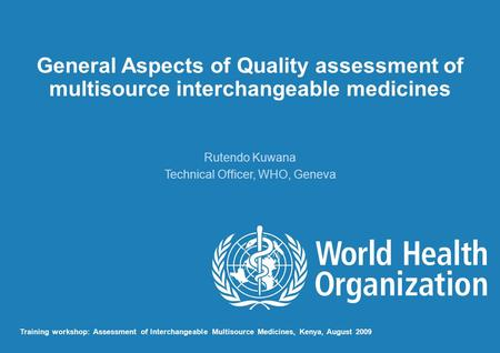 General Aspects of Quality assessment of multisource interchangeable medicines Rutendo Kuwana Technical Officer, WHO, Geneva Training workshop: Assessment.