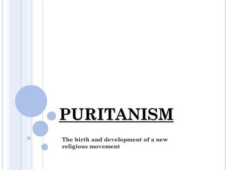 PURITANISM The birth and development of a new religious movement.