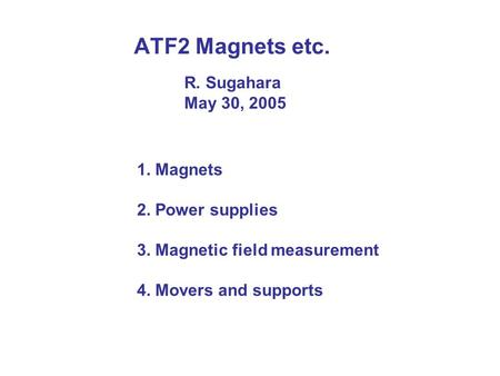 ATF2 Magnets etc. 1. Magnets 2. Power supplies 3. Magnetic field measurement 4. Movers and supports R. Sugahara May 30, 2005.