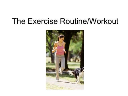 The Exercise Routine/Workout. A Workout Has 3 Stages Warm-up Workout Cool-down.